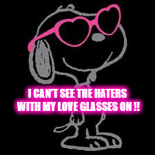 SNOOPY CAN'T SEE THE HATERS | I CAN'T SEE THE HATERS WITH MY LOVE GLASSES ON !! | image tagged in snoopy,haters,glasses,sunglasses,heart,peanuts | made w/ Imgflip meme maker