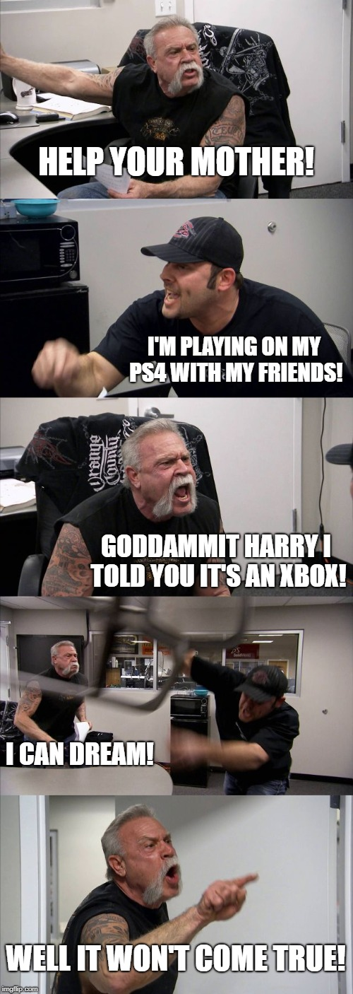 American Chopper Argument Meme | HELP YOUR MOTHER! I'M PLAYING ON MY PS4 WITH MY FRIENDS! GODDAMMIT HARRY I TOLD YOU IT'S AN XBOX! I CAN DREAM! WELL IT WON'T COME TRUE! | image tagged in memes,american chopper argument | made w/ Imgflip meme maker