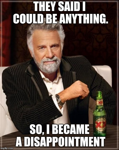 The Most Interesting Man In The World |  THEY SAID I COULD BE ANYTHING. SO, I BECAME A DISAPPOINTMENT | image tagged in memes,the most interesting man in the world | made w/ Imgflip meme maker