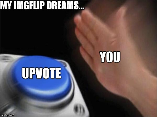 Blank Nut Button Meme | YOU UPVOTE MY IMGFLIP DREAMS... | image tagged in memes,blank nut button | made w/ Imgflip meme maker