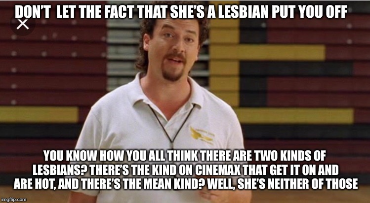 Kenny Powers  | DON'T  LET THE FACT THAT SHE'S A LESBIAN PUT YOU OFF YOU KNOW HOW YOU ALL THINK THERE ARE TWO KINDS OF LESBIANS? THERE'S THE KIND ON CINEMAX | image tagged in kenny powers,lesbian,lesbians,gym,class,quote | made w/ Imgflip meme maker