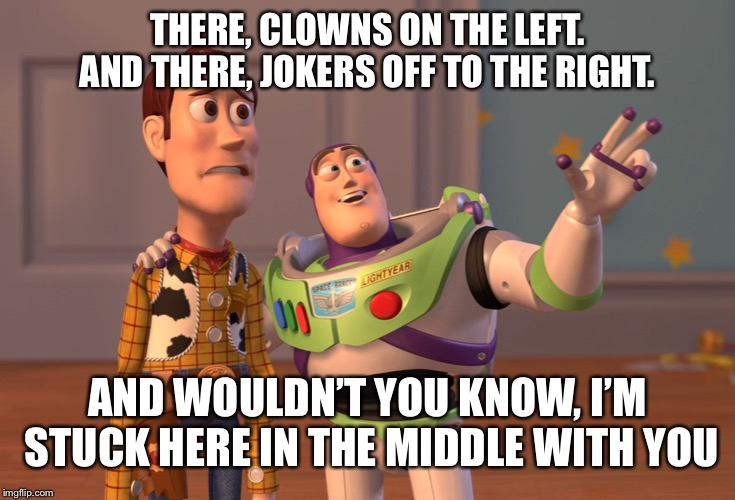 Just another day at work  | THERE, CLOWNS ON THE LEFT. AND THERE, JOKERS OFF TO THE RIGHT. AND WOULDN'T YOU KNOW, I'M STUCK HERE IN THE MIDDLE WITH YOU | image tagged in memes,x x everywhere,clowns | made w/ Imgflip meme maker