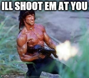 Rambo | ILL SHOOT EM AT YOU | image tagged in rambo | made w/ Imgflip meme maker