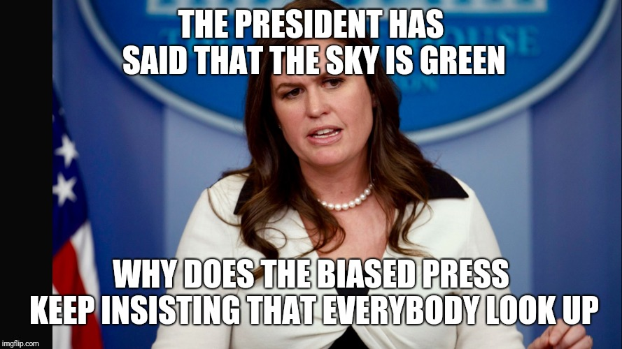 Sarah Sanders  | THE PRESIDENT HAS SAID THAT THE SKY IS GREEN WHY DOES THE BIASED PRESS KEEP INSISTING THAT EVERYBODY LOOK UP | image tagged in sarah sanders | made w/ Imgflip meme maker
