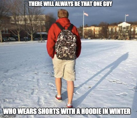 THERE WILL ALWAYS BE THAT ONE GUY WHO WEARS SHORTS WITH A HOODIE IN WINTER | image tagged in shorts  hoodie | made w/ Imgflip meme maker