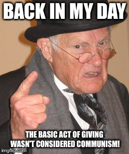 Back In My Day Meme | BACK IN MY DAY THE BASIC ACT OF GIVING WASN'T CONSIDERED COMMUNISM! | image tagged in memes,back in my day | made w/ Imgflip meme maker