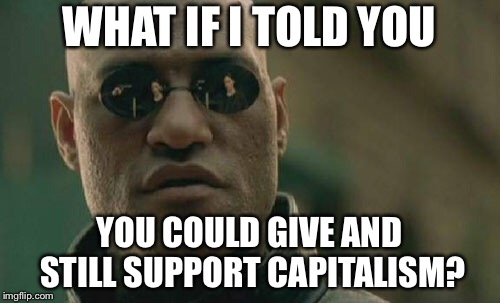 Matrix Morpheus Meme | WHAT IF I TOLD YOU YOU COULD GIVE AND STILL SUPPORT CAPITALISM? | image tagged in memes,matrix morpheus | made w/ Imgflip meme maker