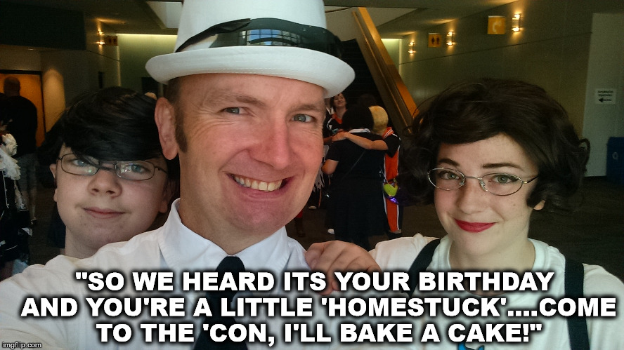 "Homestuck Birthdaze? | ""SO WE HEARD ITS YOUR BIRTHDAY AND YOU'RE A LITTLE 'HOMESTUCK'....COME TO THE 'CON, I'LL BAKE A CAKE!"" 