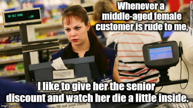 Putting them in place, one customer at a time! | Whenever a middle-aged female customer is rude to me, I like to give her the senior discount and watch her die a little inside. | image tagged in mad cashier,memes,customer service,annoying customers | made w/ Imgflip meme maker