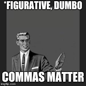 grammar guy | *FIGURATIVE, DUMBO COMMAS MATTER | image tagged in grammar guy | made w/ Imgflip meme maker