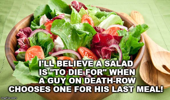 "Salad to die for | I'LL BELIEVE A SALAD IS ""TO DIE FOR"" WHEN A GUY ON DEATH-ROW CHOOSES ONE FOR HIS LAST MEAL! 