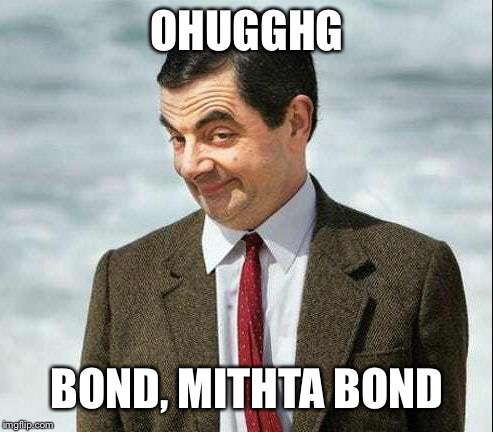 Me. Bean meme | OHUGGHG BOND, MITHTA BOND | image tagged in me bean meme | made w/ Imgflip meme maker
