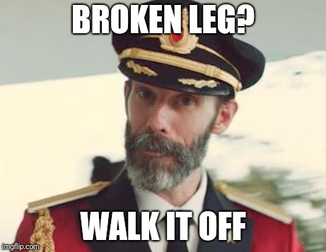 Captain Obvious |  BROKEN LEG? WALK IT OFF | image tagged in captain obvious,broken leg,it's okay,you can do it | made w/ Imgflip meme maker