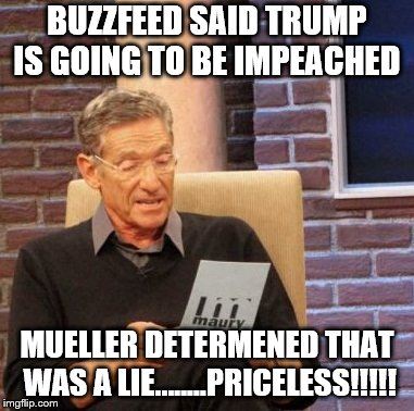 BUZZFEED IN YOUR FACE...…. | BUZZFEED SAID TRUMP IS GOING TO BE IMPEACHED MUELLER DETERMENED THAT WAS A LIE........PRICELESS!!!!! | image tagged in maury lie detector,mueller determined that was a lie | made w/ Imgflip meme maker