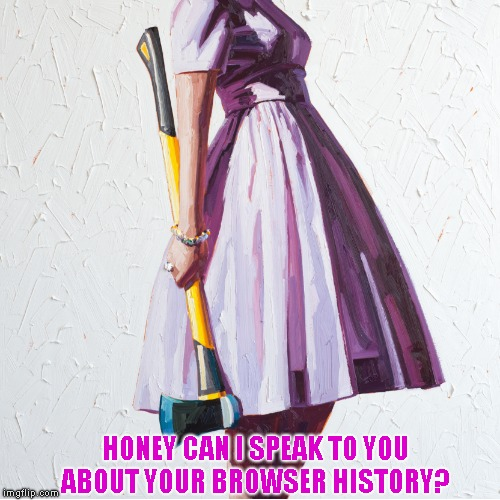Sweetheart I swear I was just doing research for Imgflip! | HONEY CAN I SPEAK TO YOU ABOUT YOUR BROWSER HISTORY? | image tagged in woman with axe | made w/ Imgflip meme maker