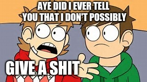 Eddsworld |  AYE DID I EVER TELL YOU THAT I DON'T POSSIBLY; GIVE A SHIT | image tagged in eddsworld | made w/ Imgflip meme maker