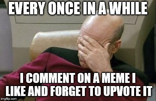 Captain Picard Facepalm Meme | EVERY ONCE IN A WHILE I COMMENT ON A MEME I LIKE AND FORGET TO UPVOTE IT | image tagged in memes,captain picard facepalm | made w/ Imgflip meme maker