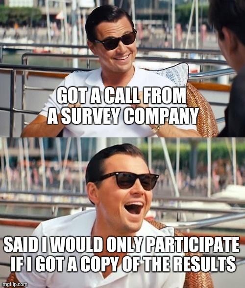 Leonardo Dicaprio Wolf Of Wall Street Meme | GOT A CALL FROM A SURVEY COMPANY SAID I WOULD ONLY PARTICIPATE IF I GOT A COPY OF THE RESULTS | image tagged in memes,leonardo dicaprio wolf of wall street | made w/ Imgflip meme maker