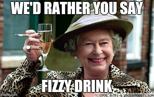 Queen Elizabeth | WE'D RATHER YOU SAY FIZZY DRINK | image tagged in queen elizabeth | made w/ Imgflip meme maker