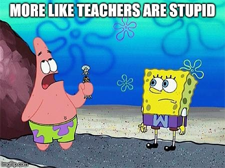 Patrick Wumbo | MORE LIKE TEACHERS ARE STUPID | image tagged in patrick wumbo | made w/ Imgflip meme maker