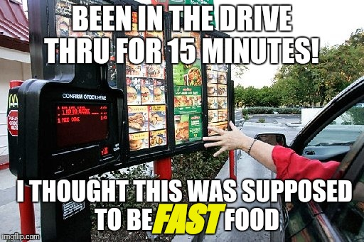 Firat world problems... | BEEN IN THE DRIVE THRU FOR 15 MINUTES! I THOUGHT THIS WAS SUPPOSED TO BE               FOOD FAST | image tagged in drive thru,first world problems,ugh | made w/ Imgflip meme maker