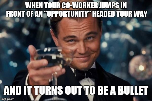 "Leonardo Dicaprio Cheers | WHEN YOUR CO-WORKER JUMPS IN FRONT OF AN ""OPPORTUNITY"" HEADED YOUR WAY AND IT TURNS OUT TO BE A BULLET 