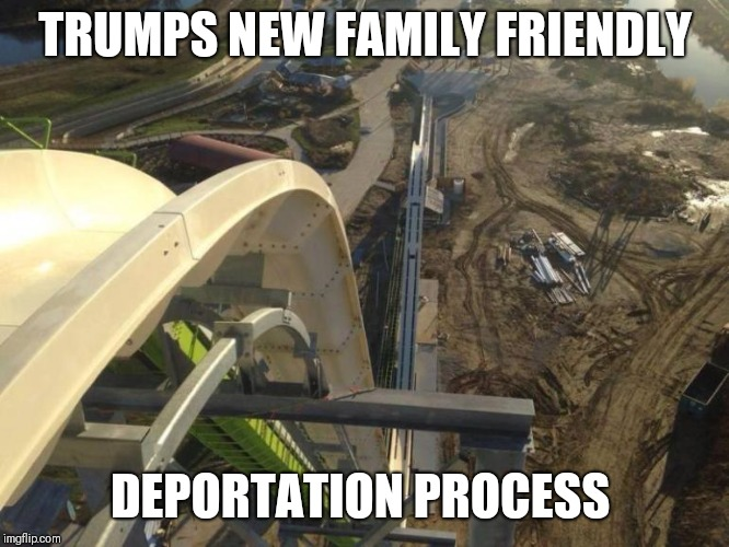 Deportation | TRUMPS NEW FAMILY FRIENDLY DEPORTATION PROCESS | image tagged in politics | made w/ Imgflip meme maker