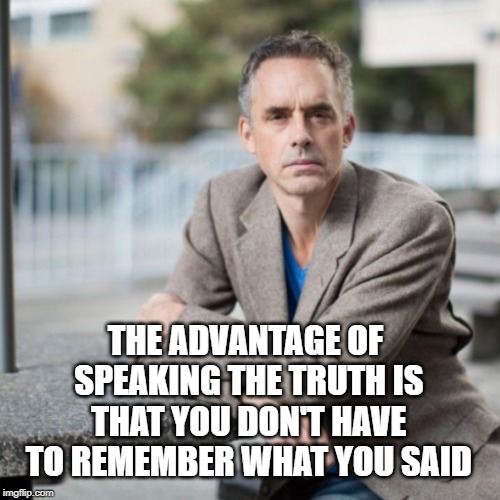 Jordan B. Peterson on Truth and the hydra of lying | THE ADVANTAGE OF SPEAKING THE TRUTH IS THAT YOU DON'T HAVE TO REMEMBER WHAT YOU SAID | image tagged in memes,jordan peterson,truth,lies,facts,science | made w/ Imgflip meme maker