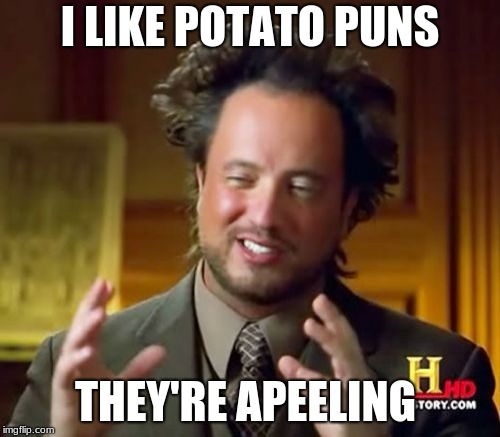 They're apeeling. | I LIKE POTATO PUNS THEY'RE APEELING | image tagged in memes,ancient aliens,potato | made w/ Imgflip meme maker