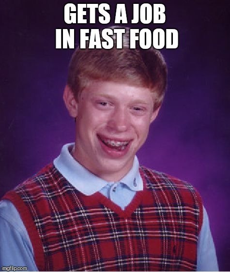 Bad Luck Brian Meme | GETS A JOB IN FAST FOOD | image tagged in memes,bad luck brian | made w/ Imgflip meme maker
