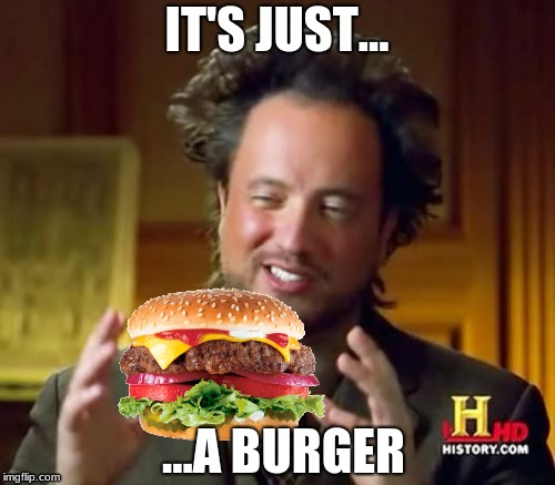 IT'S JUST... ...A BURGER | image tagged in memes,ancient aliens | made w/ Imgflip meme maker