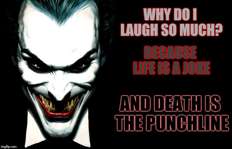Came up with this years ago, and thought it sounded like something The Joker would say: | BECAUSE LIFE IS A JOKE WHY DO I LAUGH SO MUCH? AND DEATH IS THE PUNCHLINE | image tagged in the joker,memes,life and death,punchline | made w/ Imgflip meme maker