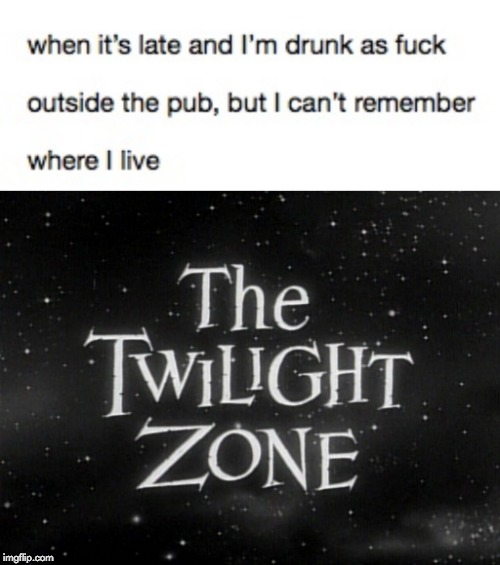 image tagged in twilight zone,drunk,memory,memes,funny | made w/ Imgflip meme maker