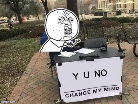 y u no change my mind | Y  U  NO | image tagged in change my mind,change my mind crowder,steven crowder,y u no | made w/ Imgflip meme maker