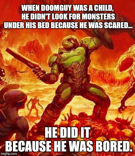 WHEN DOOMGUY WAS A CHILD, HE DIDN'T LOOK FOR MONSTERS UNDER HIS BED BECAUSE HE WAS SCARED... HE DID IT BECAUSE HE WAS BORED. | image tagged in doomguy | made w/ Imgflip meme maker