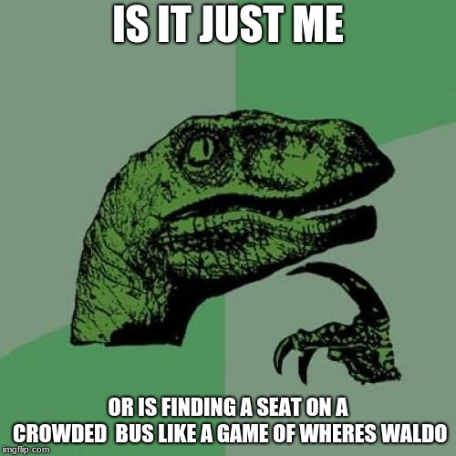 Philosoraptor Meme |  IS IT JUST ME; OR IS FINDING A SEAT ON A CROWDED  BUS LIKE A GAME OF WHERES WALDO | image tagged in memes,philosoraptor | made w/ Imgflip meme maker