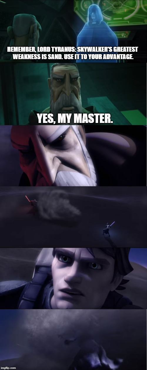 Dooku knows how to hit Anakin where it hurts.  | REMEMBER, LORD TYRANUS: SKYWALKER'S GREATEST WEAKNESS IS SAND. USE IT TO YOUR ADVANTAGE. YES, MY MASTER. | image tagged in star wars,clone wars,anakin skywalker,dooku,darth sidious,anakin star wars | made w/ Imgflip meme maker