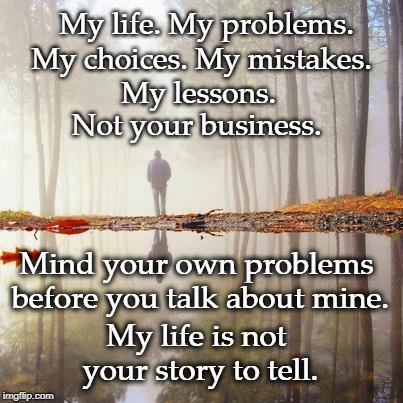 My Life My Story | My life. My problems. My life is not your story to tell. My choices. My mistakes. My lessons. Not your business. Mind your own problems befo | image tagged in words of wisdom | made w/ Imgflip meme maker
