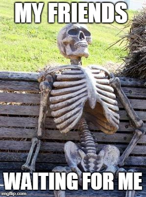 Waiting Skeleton Meme | MY FRIENDS WAITING FOR ME | image tagged in memes,waiting skeleton | made w/ Imgflip meme maker