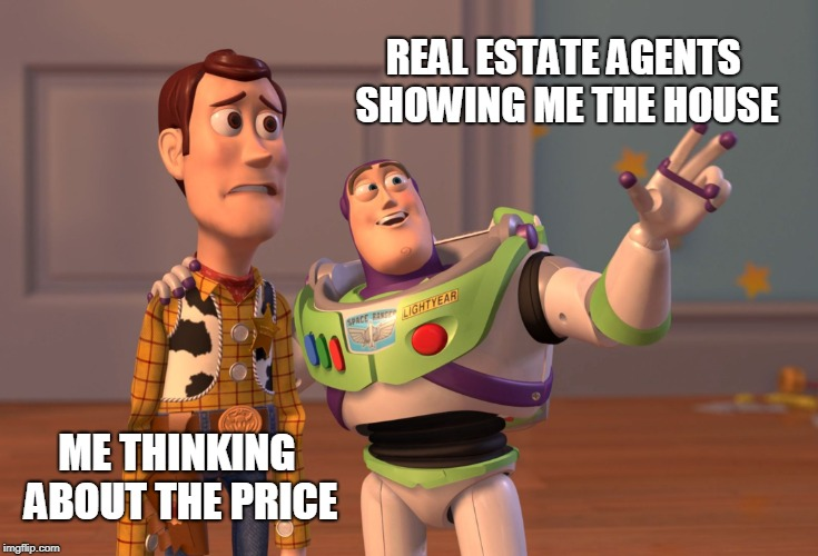 X, X Everywhere Meme | REAL ESTATE AGENTS SHOWING ME THE HOUSE ME THINKING ABOUT THE PRICE | image tagged in memes,x x everywhere | made w/ Imgflip meme maker
