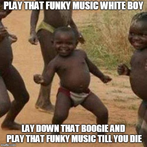 Third World Success Kid Meme | PLAY THAT FUNKY MUSIC WHITE BOY LAY DOWN THAT BOOGIE AND PLAY THAT FUNKY MUSIC TILL YOU DIE | image tagged in memes,third world success kid | made w/ Imgflip meme maker