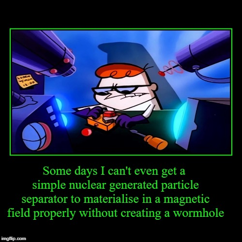 Some days I can't even get a simple nuclear generated particle separator to materialise in a magnetic field properly without creating a worm | image tagged in funny,demotivationals | made w/ Imgflip demotivational maker