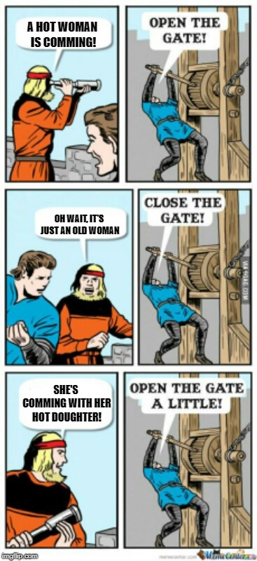 Open the gate a little | A HOT WOMAN IS COMMING! OH WAIT, IT'S JUST AN OLD WOMAN SHE'S COMMING WITH HER HOT DOUGHTER! | image tagged in open the gate a little | made w/ Imgflip meme maker