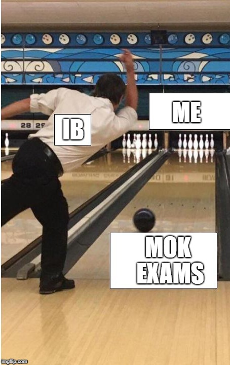 bowling | ME IB MOK EXAMS | image tagged in bowling | made w/ Imgflip meme maker