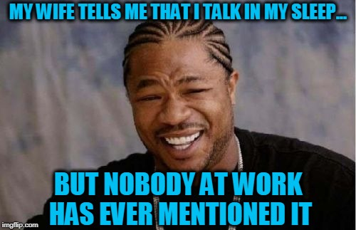 Sleep Talk | MY WIFE TELLS ME THAT I TALK IN MY SLEEP... BUT NOBODY AT WORK HAS EVER MENTIONED IT | image tagged in sleep,talking,wife,work | made w/ Imgflip meme maker