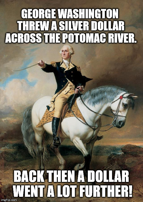 George Washington  | GEORGE WASHINGTON THREW A SILVER DOLLAR ACROSS THE POTOMAC RIVER. BACK THEN A DOLLAR WENT A LOT FURTHER! | image tagged in george washington | made w/ Imgflip meme maker