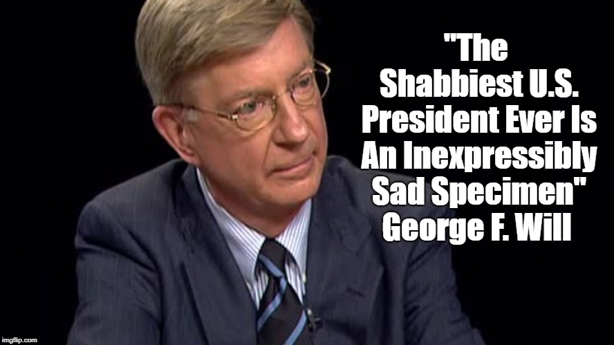 """""""The Shabbiest U.S. President Ever Is An Inexpressibly Sad Specimen"""" George F. Will   made w/ Imgflip meme maker"""