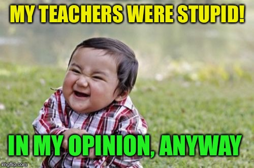 Evil Toddler Meme | MY TEACHERS WERE STUPID! IN MY OPINION, ANYWAY | image tagged in memes,evil toddler | made w/ Imgflip meme maker
