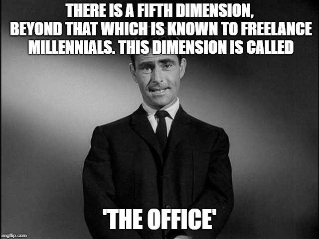 Twilight Zone. Many millennials have never spent several years working in the same place. Want to swap histories? | THERE IS A FIFTH DIMENSION, BEYOND THAT WHICH IS KNOWN TO FREELANCE MILLENNIALS. THIS DIMENSION IS CALLED 'THE OFFICE' | image tagged in rod serling twilight zone,millennials,office,the office,office space,twilight zone | made w/ Imgflip meme maker