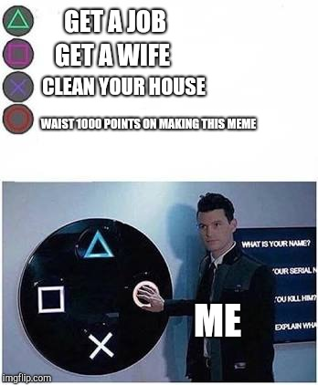 Guy presses playstation button | GET A JOB GET A WIFE CLEAN YOUR HOUSE WAIST 1000 POINTS ON MAKING THIS MEME ME | image tagged in guy presses playstation button | made w/ Imgflip meme maker